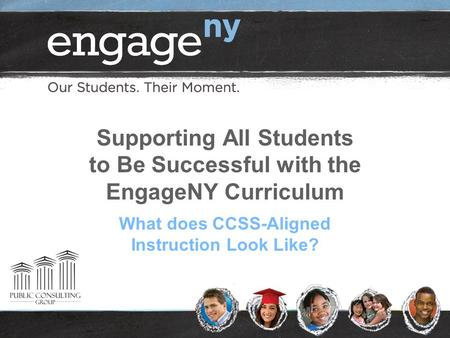 Supporting All Students to Be Successful with the EngageNY Curriculum What does CCSS-Aligned Instruction Look Like?