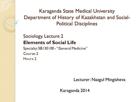 Karaganda State Medical University Department of History of Kazakhstan and Social-Political Disciplines Sociology. Lecture 2 Elements of Social Life Specialty: