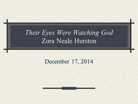 Their Eyes Were Watching God Zora Neale Hurston December 17, 2014.