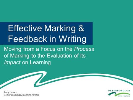 Effective Marking & Feedback in Writing Moving from a Focus on the Process of Marking to the Evaluation of its Impact on Learning Andy Hawes Senior Learning.