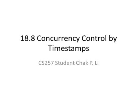 18.8 Concurrency Control by Timestamps CS257 Student Chak P. Li.