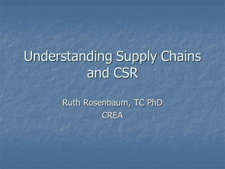 Understanding Supply Chains and CSR Ruth Rosenbaum, TC PhD CREA.