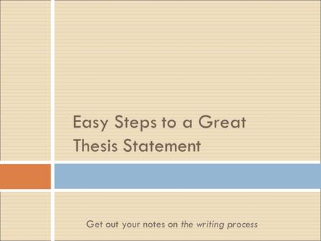 Easy Steps to a Great Thesis Statement Get out your notes on the writing process.