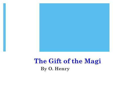 "The Gift of the Magi By O. Henry. Who was ""O. Henry""?  ""O. Henry"" was the pen name (or pseudonym) of William Sydney Porter  Lived 1862 – 1910."