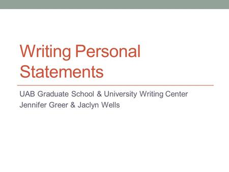 Writing Personal Statements UAB Graduate School & University Writing Center Jennifer Greer & Jaclyn Wells.