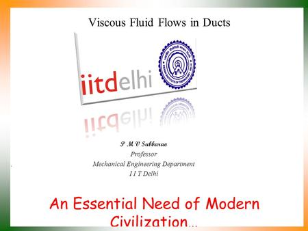 An Essential Need of Modern Civilization… P M V Subbarao Professor Mechanical Engineering Department I I T Delhi Viscous Fluid Flows in Ducts.