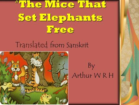 """ The Mice That Set Elephants Free Translated from Sanskrit By Arthur W R H H RHR H."