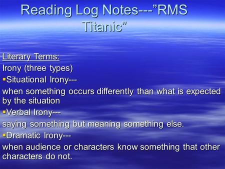 "Reading Log Notes---""RMS Titanic"" Literary Terms: Irony (three types)  Situational Irony--- when something occurs differently than what is expected by."