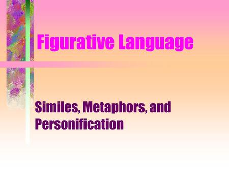 Figurative Language Similes, Metaphors, and Personification.
