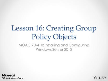 Lesson 16: Creating Group Policy Objects