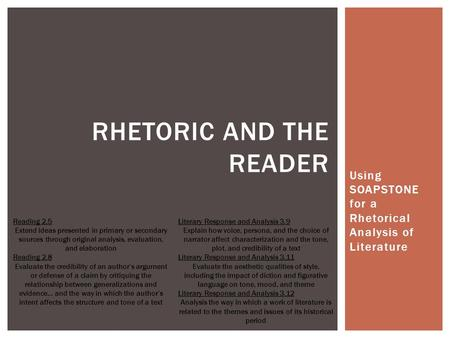 Using SOAPSTONE for a Rhetorical Analysis of Literature RHETORIC AND THE READER Reading 2.5 Extend ideas presented in primary or secondary sources through.