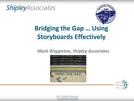Bridging the Gap … Using Storyboards Effectively Mark Wigginton, Shipley Associates.