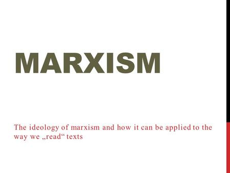 "MARXISM The ideology of marxism and how it can be applied to the way we ""read"" texts."