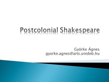 Györke Ágnes 1. What is postcolonialism? 2. Why do we need to rethink Shakespeare from the perspective of postcolonial studies?