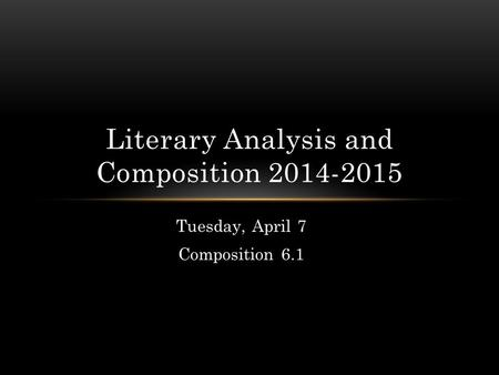Tuesday, April 7 Composition 6.1 Literary Analysis and Composition 2014-2015.