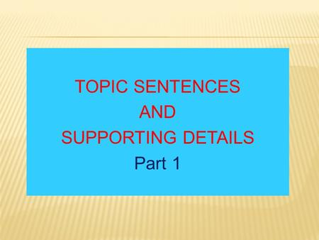 TOPIC SENTENCES AND SUPPORTING DETAILS Part 1. Topic, Main Idea, Topic Sentence, Supporting Details Topic The general idea or the subject of the paragraph.