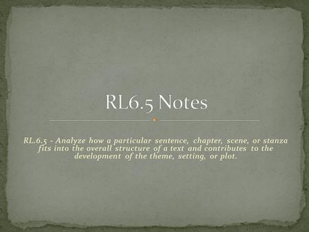 RL6.5 Notes RL.6.5 - Analyze how a particular sentence, chapter, scene, or stanza fits into the overall structure of a text and contributes to the development.