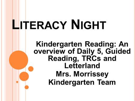 L ITERACY N IGHT Kindergarten Reading: An overview of Daily 5, Guided Reading, TRCs and Letterland Mrs. Morrissey Kindergarten Team.
