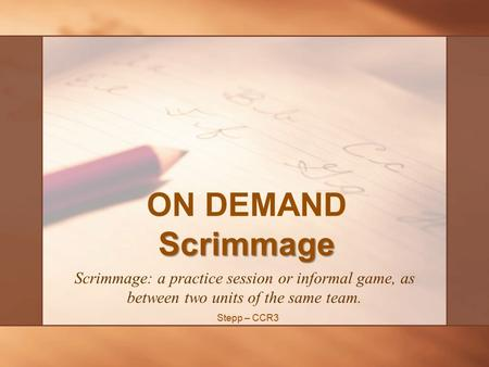 Scrimmage ON DEMAND Scrimmage Scrimmage: a practice session or informal game, as between two units of the same team. Stepp – CCR3.