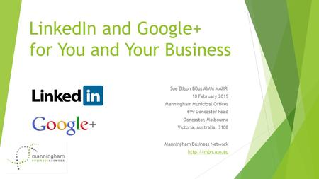LinkedIn and Google+ for You and Your Business Sue Ellson BBus AIMM MAHRI 10 February 2015 Manningham Municipal Offices 699 Doncaster Road Doncaster, Melbourne.