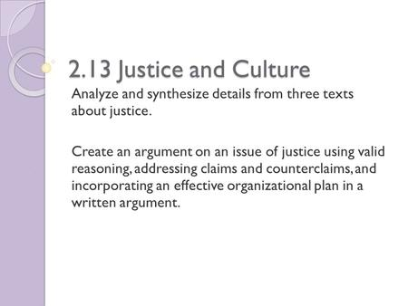 2.13 Justice and Culture Analyze and synthesize details from three texts about justice. Create an argument on an issue of justice using valid reasoning,