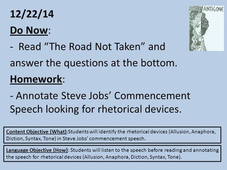 "12/22/14 Do Now: -Read ""The Road Not Taken"" and answer the questions at the bottom. Homework: - Annotate Steve Jobs' Commencement Speech looking for rhetorical."
