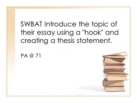 SWBAT Introduce the topic of their essay using a hook and creating a thesis statement. PA @ 71.
