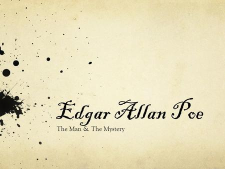 Edgar Allan Poe The Man & The Mystery. January 19 1809, Boston, Massachusetts October 7 1849, Baltimore, Maryland.
