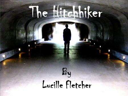 The Hitchhiker By Lucille Fletcher The Hitchhiker By Lucille Fletcher.