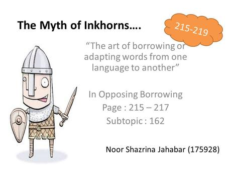 "The Myth of Inkhorns…. ""The art of borrowing or adapting words from one language to another"" In Opposing Borrowing Page : 215 – 217 Subtopic : 162 Noor."