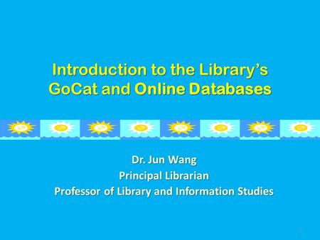Introduction to the Library's GoCat and Online Databases Dr. Jun Wang Principal Librarian Professor of Library and Information Studies 1.
