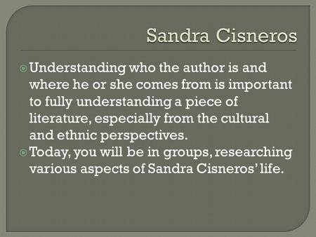 Sandra Cisneros Understanding who the author is and where he or she comes from is important to fully understanding a piece of literature, especially from.