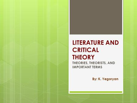LITERATURE AND CRITICAL THEORY THEORIES, THEORISTS, AND IMPORTANT TERMS By: K. Yegoryan.