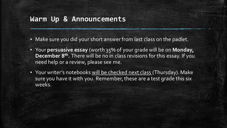 Warm Up & Announcements ▪ Make sure you did your short answer from last class on the padlet. ▪ Your persuasive essay (worth 35% of your grade will be on.