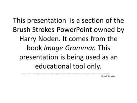 This presentation is a section of the Brush Strokes PowerPoint owned by Harry Noden. It comes from the book Image Grammar. This presentation is being used.