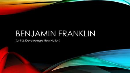 BENJAMIN FRANKLIN (Unit 2: Developing a New Nation)