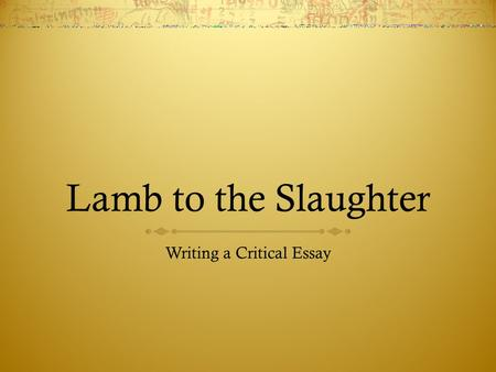essay questions for lamb to the slaughter Lamb to the slaughter essay in the short story, lamb to the slaughter by roald dahl, dahl uses the literary devices of dramatic irony, foreshadowing, and imagery to depict a dark comedy by grasping the idea of a tragedy becoming humorous.