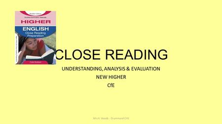 Mrs K. Woods - Drummond CHS CLOSE READING UNDERSTANDING, ANALYSIS & EVALUATION NEW HIGHER CfE.