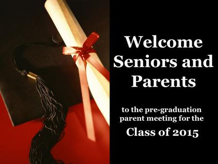 Welcome Seniors and Parents to the pre-graduation parent meeting for the Class of 2015.