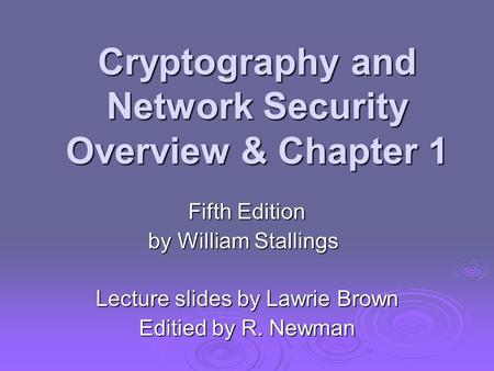 Cryptography and Network Security Overview & Chapter 1 Fifth Edition by William Stallings Lecture slides by Lawrie Brown Editied by R. Newman.