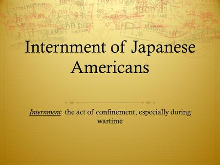 Internment of Japanese Americans Internment : the act of confinement, especially during wartime.