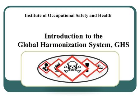 Introduction to the Global Harmonization System, GHS Institute of Occupational Safety and Health.