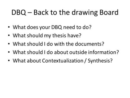 DBQ – Back to the drawing Board What does your DBQ need to do? What should my thesis have? What should I do with the documents? What should I do about.