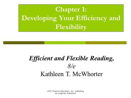 2007 Pearson Education, Inc. publishing as Longman Publishers Chapter 1: Developing Your Efficiency and Flexibility Efficient and Flexible Reading, 8/e.