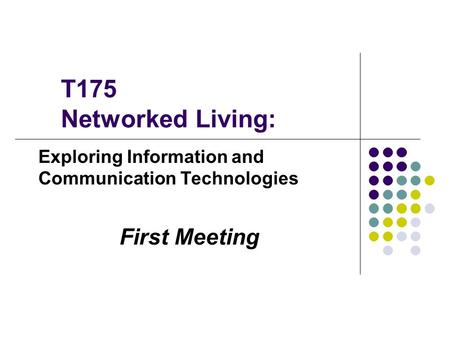 T175 Networked Living: Exploring Information and Communication Technologies First Meeting.