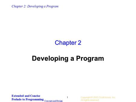 Chapter 2: Developing a Program Extended and Concise Prelude to Programming Concepts and Design Copyright © 2003 Scott/Jones, Inc.. All rights reserved.