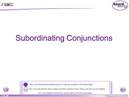 © Boardworks Ltd 2003 1 of 14 Subordinating Conjunctions This icon indicates that detailed teacher's notes are available in the Notes Page. For more detailed.