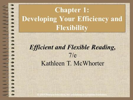 © 2005 Pearson Education, Inc. publishing as Longman Publishers Chapter 1: Developing Your Efficiency and Flexibility Efficient and Flexible Reading, 7/e.