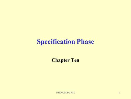 UHD-CMS-CH101 Specification Phase Chapter Ten. UHD-CMS-CH102 SPECIFICATION DOCUMENT The specification document must be Informal enough for client Formal.