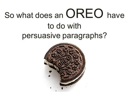 So what does an OREO have to do with persuasive paragraphs?